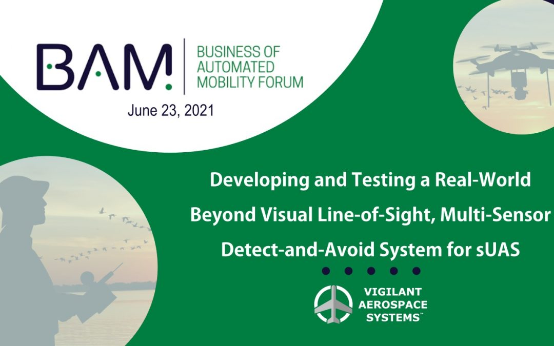 "Vigilant Aerospace Presenting ""Developing & Testing a Real-World BVLOS Multi-Sensor DAA System for sUAS at 2021 AUVSI BAM Forum"